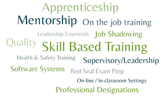 On the job training, Apprenticeship, Leadership Essentials, Supervisory/Leadership, Mentorship, Job Shadowing, Red Seal Exam Prep, Health & Safety Training, Skill Based Training, Software Systems, Quality, On-line / In-classroom Settings, Professional Designation